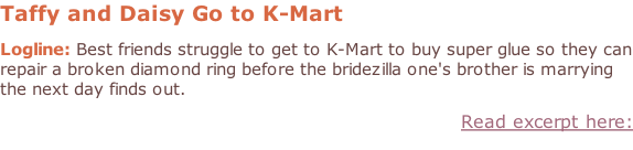 Taffy and Daisy Go to K-Mart  Logline: Best friends struggle to get to K-Mart to buy super glue so they can repair a broken diamond ring before the bridezilla one's brother is marrying the next day finds out. Read excerpt here: