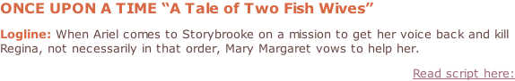 "ONCE UPON A TIME ""A Tale of Two Fish Wives""  Logline: When Ariel comes to Storybrooke on a mission to get her voice back and kill Regina, not necessarily in that order, Mary Margaret vows to help her. Read script here:"